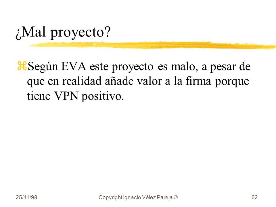 25/11/98Copyright Ignacio Vélez Pareja ©62 ¿Mal proyecto? zSegún EVA este proyecto es malo, a pesar de que en realidad añade valor a la firma porque t
