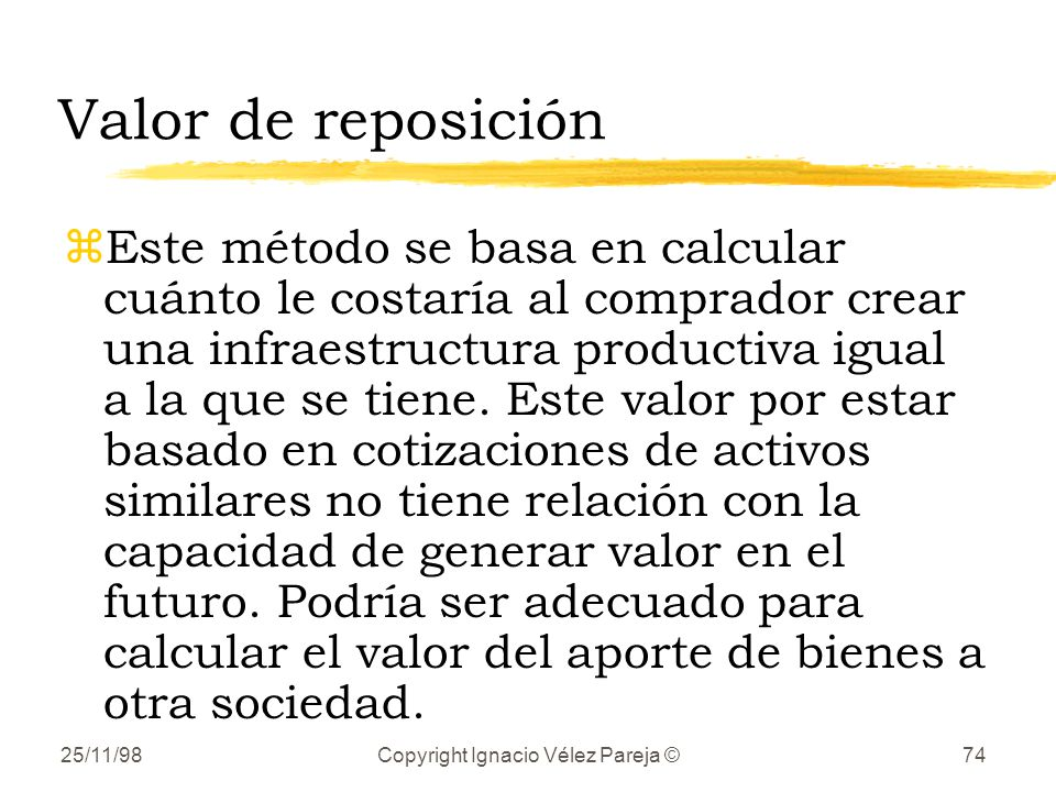 25/11/98Copyright Ignacio Vélez Pareja ©74 Valor de reposición zEste método se basa en calcular cuánto le costaría al comprador crear una infraestructura productiva igual a la que se tiene.