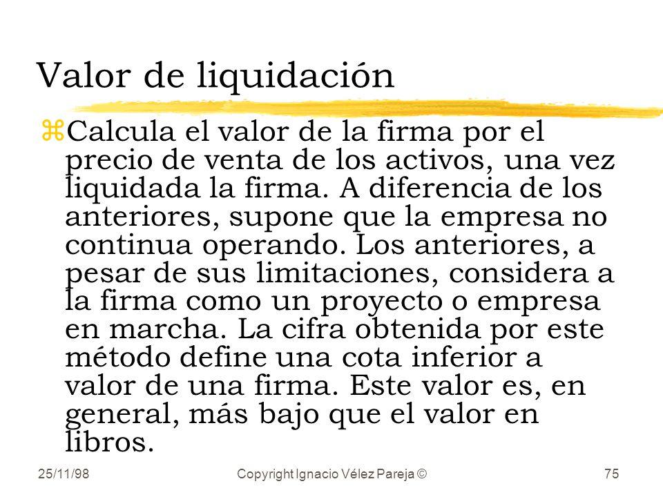 25/11/98Copyright Ignacio Vélez Pareja ©75 Valor de liquidación zCalcula el valor de la firma por el precio de venta de los activos, una vez liquidada la firma.