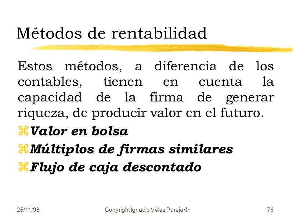 25/11/98Copyright Ignacio Vélez Pareja ©76 Métodos de rentabilidad Estos métodos, a diferencia de los contables, tienen en cuenta la capacidad de la firma de generar riqueza, de producir valor en el futuro.