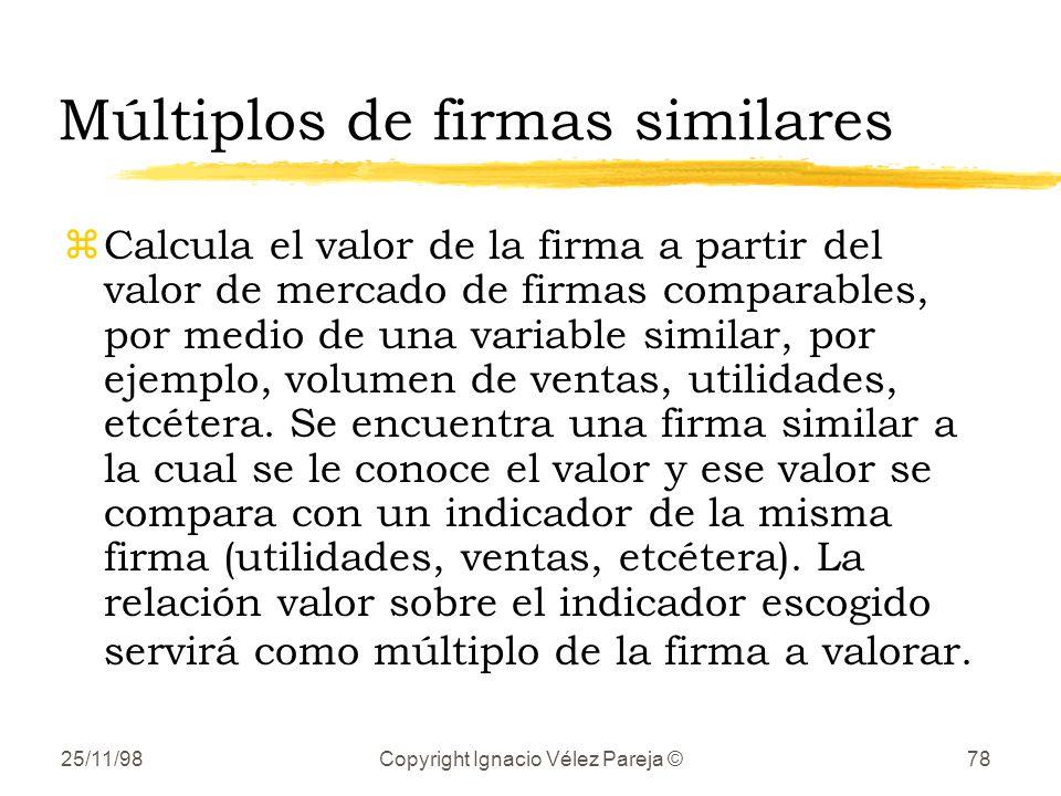 25/11/98Copyright Ignacio Vélez Pareja ©78 Múltiplos de firmas similares zCalcula el valor de la firma a partir del valor de mercado de firmas comparables, por medio de una variable similar, por ejemplo, volumen de ventas, utilidades, etcétera.
