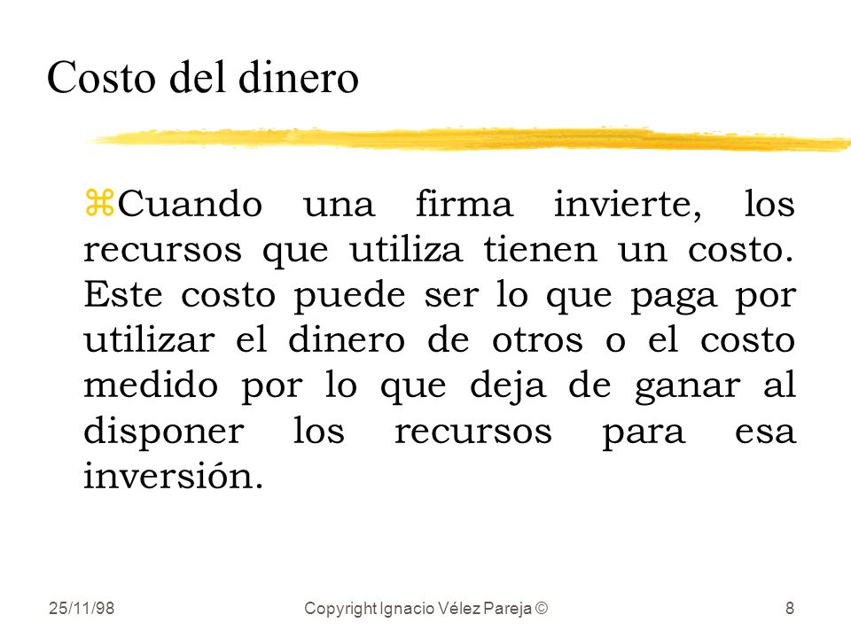 25/11/98Copyright Ignacio Vélez Pareja ©8 Costo del dinero zCuando una firma invierte, los recursos que utiliza tienen un costo. Este costo puede ser