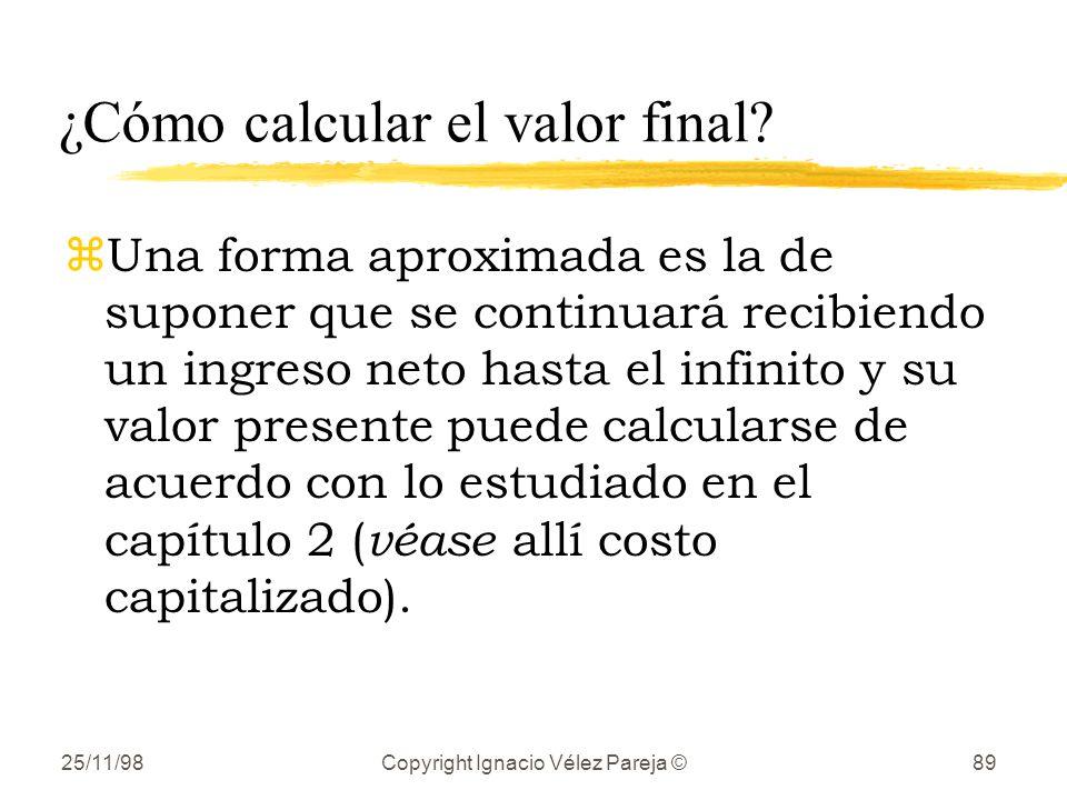 25/11/98Copyright Ignacio Vélez Pareja ©89 ¿Cómo calcular el valor final? zUna forma aproximada es la de suponer que se continuará recibiendo un ingre