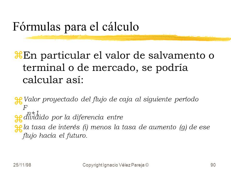 25/11/98Copyright Ignacio Vélez Pareja ©90 Fórmulas para el cálculo zEn particular el valor de salvamento o terminal o de mercado, se podría calcular así: z Valor proyectado del flujo de caja al siguiente período F n+1 z dividido por la diferencia entre z la tasa de interés (i) menos la tasa de aumento (g) de ese flujo hacia el futuro.