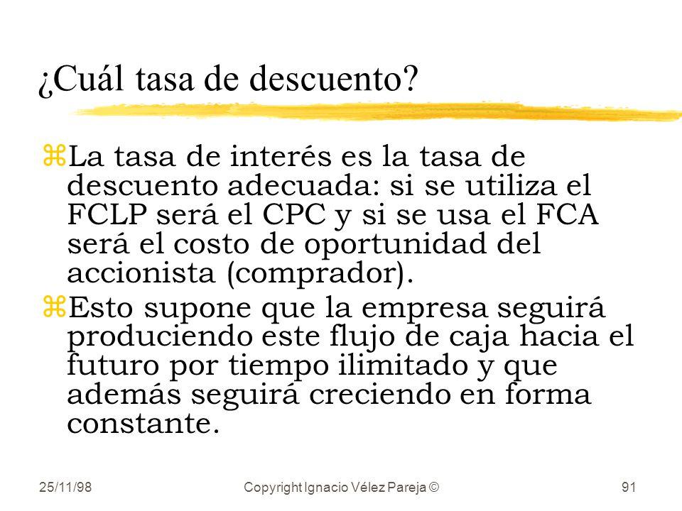 25/11/98Copyright Ignacio Vélez Pareja ©91 ¿Cuál tasa de descuento? zLa tasa de interés es la tasa de descuento adecuada: si se utiliza el FCLP será e