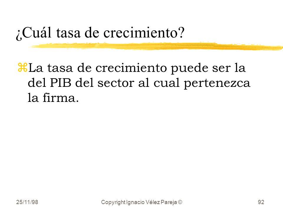 25/11/98Copyright Ignacio Vélez Pareja ©92 ¿Cuál tasa de crecimiento? zLa tasa de crecimiento puede ser la del PIB del sector al cual pertenezca la fi