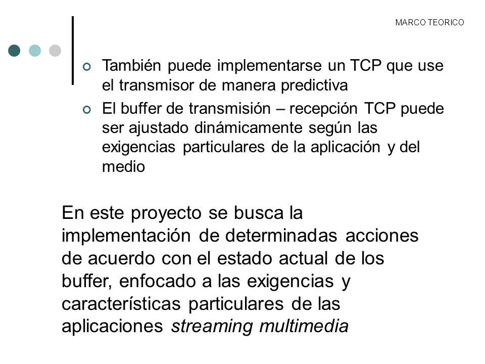 MARCO TEORICO También puede implementarse un TCP que use el transmisor de manera predictiva El buffer de transmisión – recepción TCP puede ser ajustad