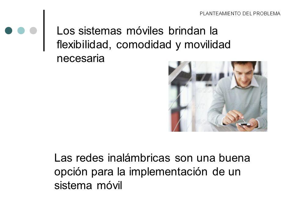 PLANTEAMIENTO DEL PROBLEMA Los sistemas móviles brindan la flexibilidad, comodidad y movilidad necesaria Las redes inalámbricas son una buena opción p