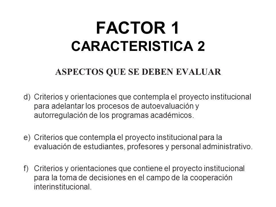 FACTOR 1 CARACTERISTICA 2 ASPECTOS QUE SE DEBEN EVALUAR d)Criterios y orientaciones que contempla el proyecto institucional para adelantar los proceso
