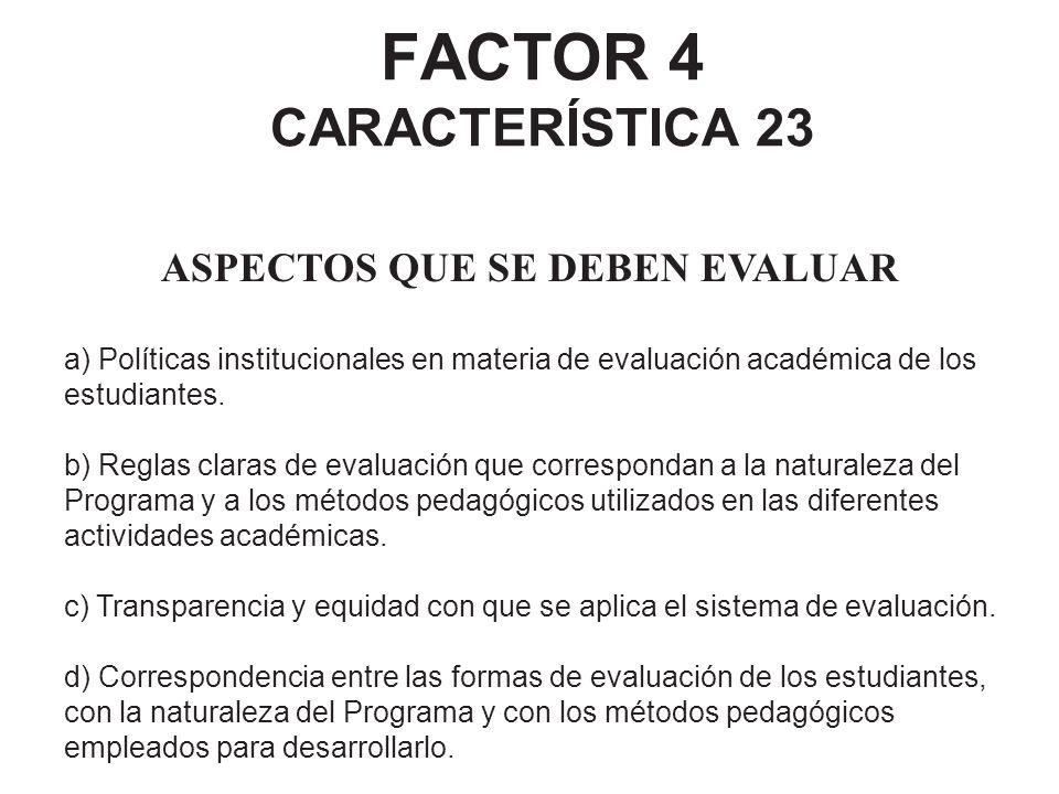 FACTOR 4 CARACTERÍSTICA 23 ASPECTOS QUE SE DEBEN EVALUAR a) Políticas institucionales en materia de evaluación académica de los estudiantes. b) Reglas