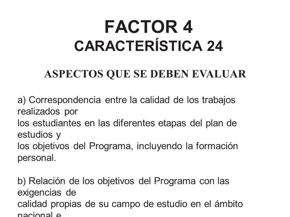 FACTOR 4 CARACTERÍSTICA 24 ASPECTOS QUE SE DEBEN EVALUAR a) Correspondencia entre la calidad de los trabajos realizados por los estudiantes en las dif