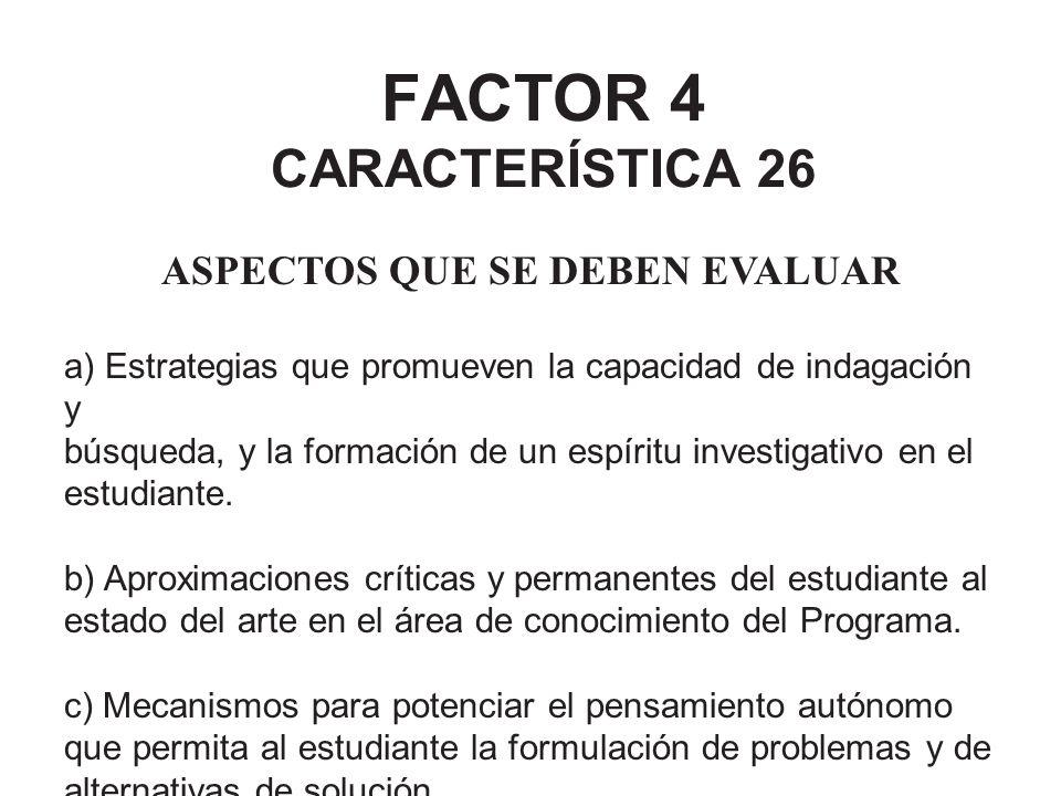 FACTOR 4 CARACTERÍSTICA 26 ASPECTOS QUE SE DEBEN EVALUAR a) Estrategias que promueven la capacidad de indagación y búsqueda, y la formación de un espí