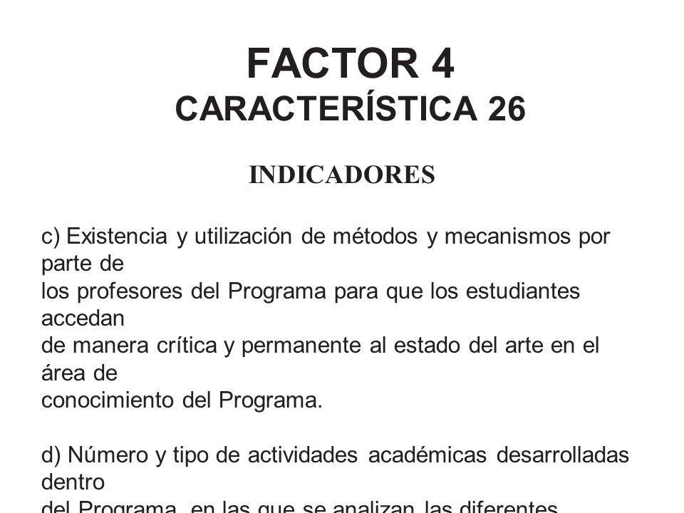 FACTOR 4 CARACTERÍSTICA 26 INDICADORES c) Existencia y utilización de métodos y mecanismos por parte de los profesores del Programa para que los estud