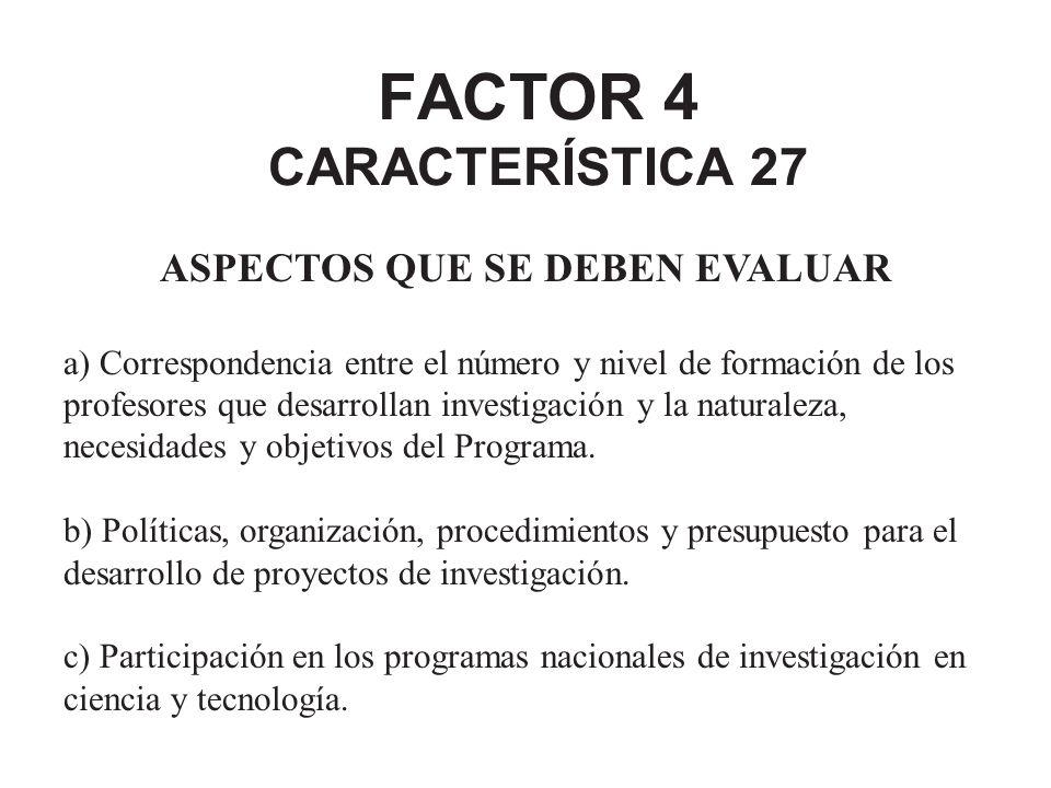 FACTOR 4 CARACTERÍSTICA 27 ASPECTOS QUE SE DEBEN EVALUAR a) Correspondencia entre el número y nivel de formación de los profesores que desarrollan inv