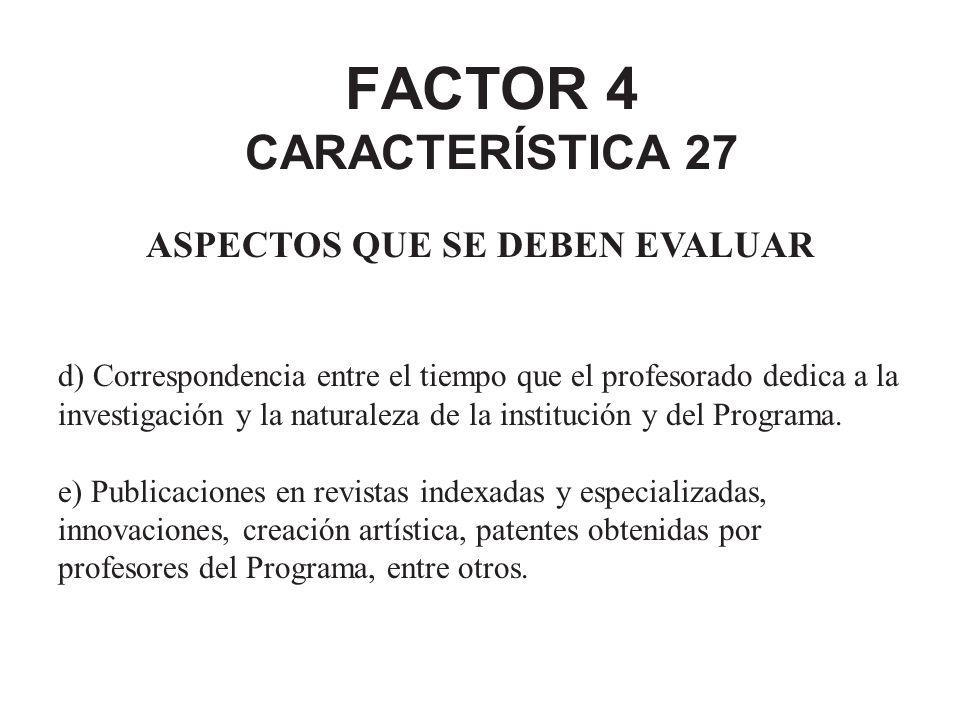 FACTOR 4 CARACTERÍSTICA 27 ASPECTOS QUE SE DEBEN EVALUAR d) Correspondencia entre el tiempo que el profesorado dedica a la investigación y la naturale