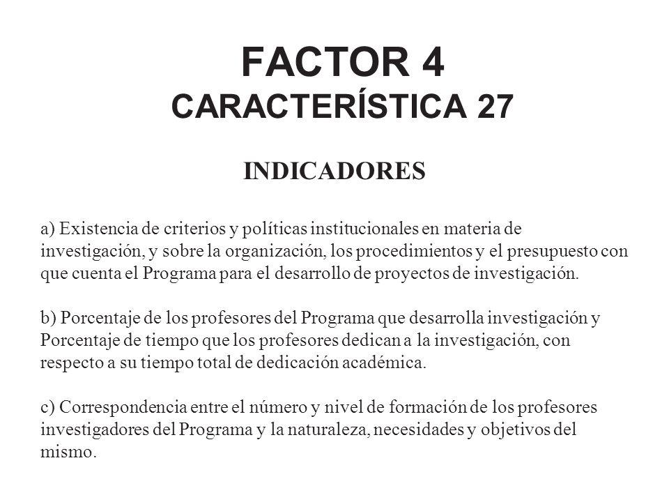 FACTOR 4 CARACTERÍSTICA 27 INDICADORES a) Existencia de criterios y políticas institucionales en materia de investigación, y sobre la organización, lo