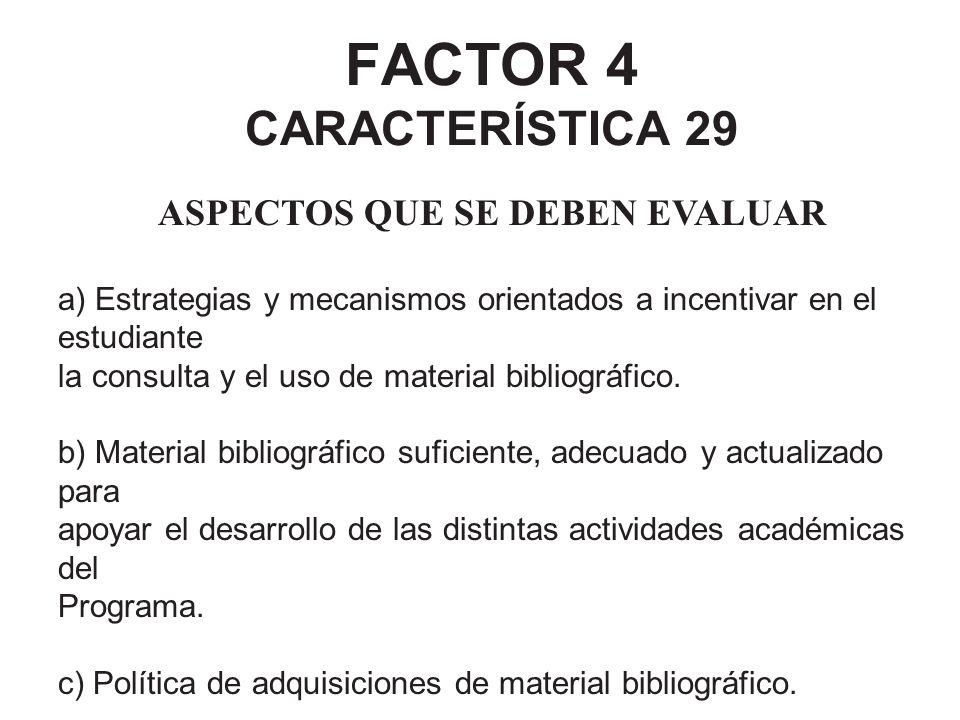 FACTOR 4 CARACTERÍSTICA 29 ASPECTOS QUE SE DEBEN EVALUAR a) Estrategias y mecanismos orientados a incentivar en el estudiante la consulta y el uso de