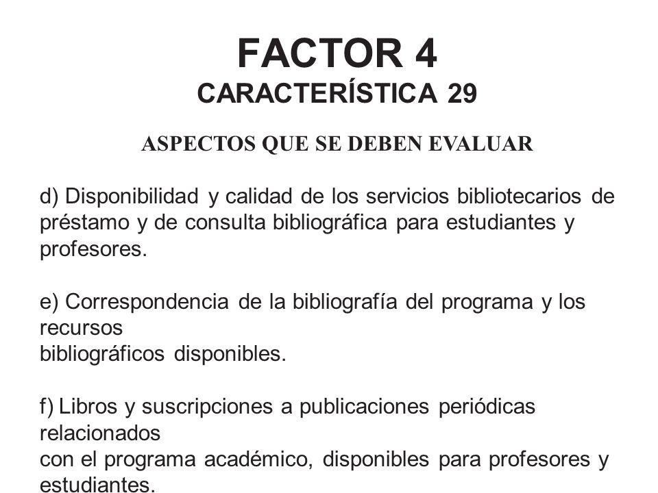 FACTOR 4 CARACTERÍSTICA 29 ASPECTOS QUE SE DEBEN EVALUAR d) Disponibilidad y calidad de los servicios bibliotecarios de préstamo y de consulta bibliog