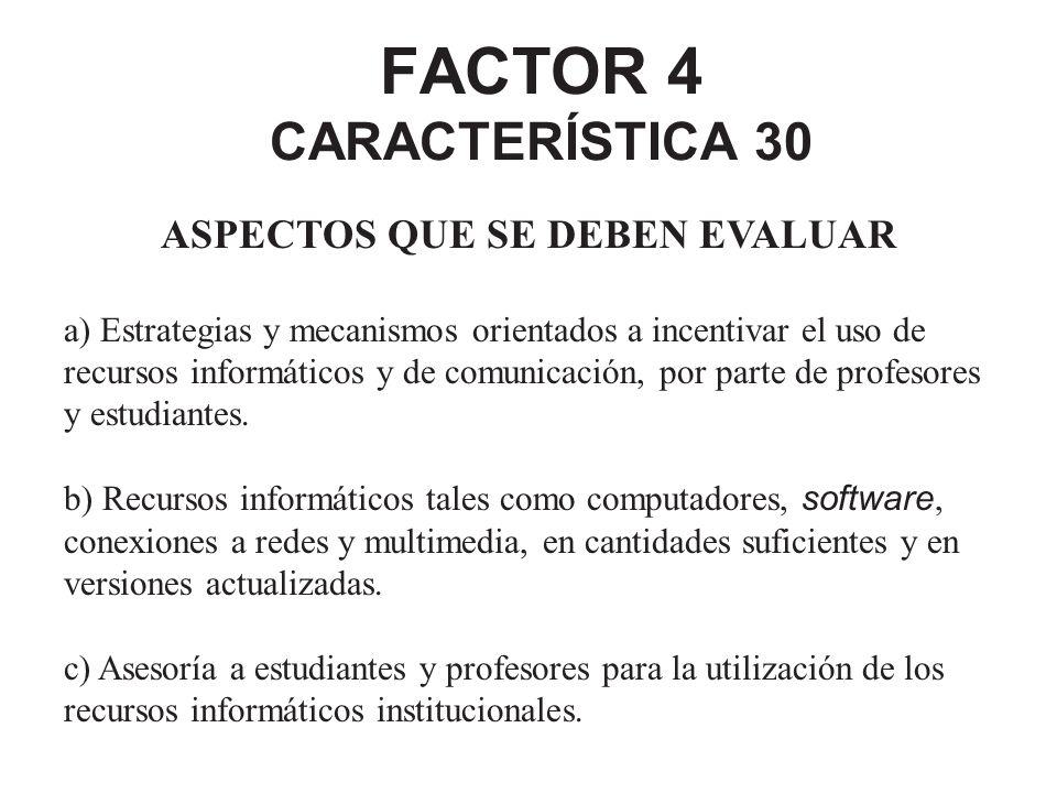 FACTOR 4 CARACTERÍSTICA 30 ASPECTOS QUE SE DEBEN EVALUAR a) Estrategias y mecanismos orientados a incentivar el uso de recursos informáticos y de comu