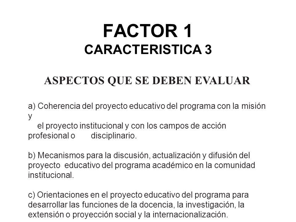 FACTOR 1 CARACTERISTICA 3 ASPECTOS QUE SE DEBEN EVALUAR a) Coherencia del proyecto educativo del programa con la misión y el proyecto institucional y