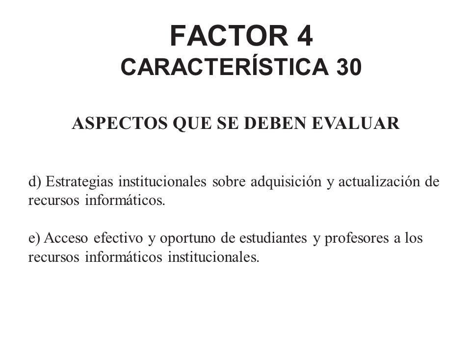 FACTOR 4 CARACTERÍSTICA 30 ASPECTOS QUE SE DEBEN EVALUAR d) Estrategias institucionales sobre adquisición y actualización de recursos informáticos. e)