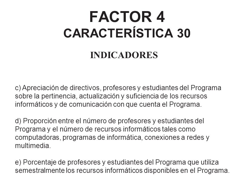 FACTOR 4 CARACTERÍSTICA 30 INDICADORES c) Apreciación de directivos, profesores y estudiantes del Programa sobre la pertinencia, actualización y sufic