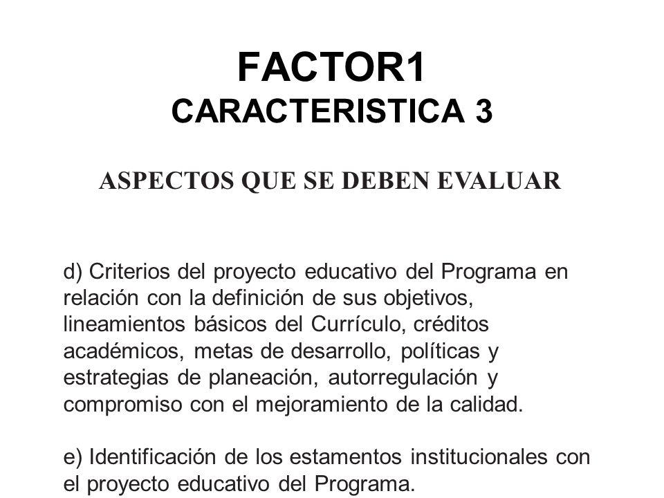 FACTOR1 CARACTERISTICA 3 ASPECTOS QUE SE DEBEN EVALUAR d) Criterios del proyecto educativo del Programa en relación con la definición de sus objetivos