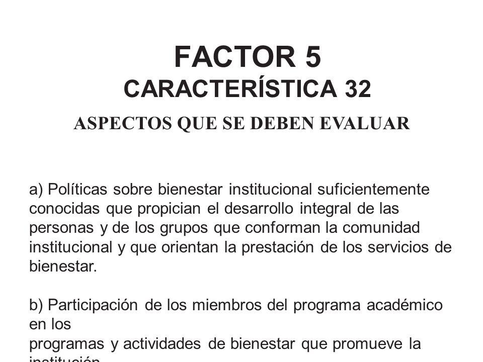 FACTOR 5 CARACTERÍSTICA 32 ASPECTOS QUE SE DEBEN EVALUAR a) Políticas sobre bienestar institucional suficientemente conocidas que propician el desarro