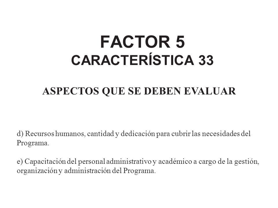 FACTOR 5 CARACTERÍSTICA 33 ASPECTOS QUE SE DEBEN EVALUAR d) Recursos humanos, cantidad y dedicación para cubrir las necesidades del Programa. e) Capac