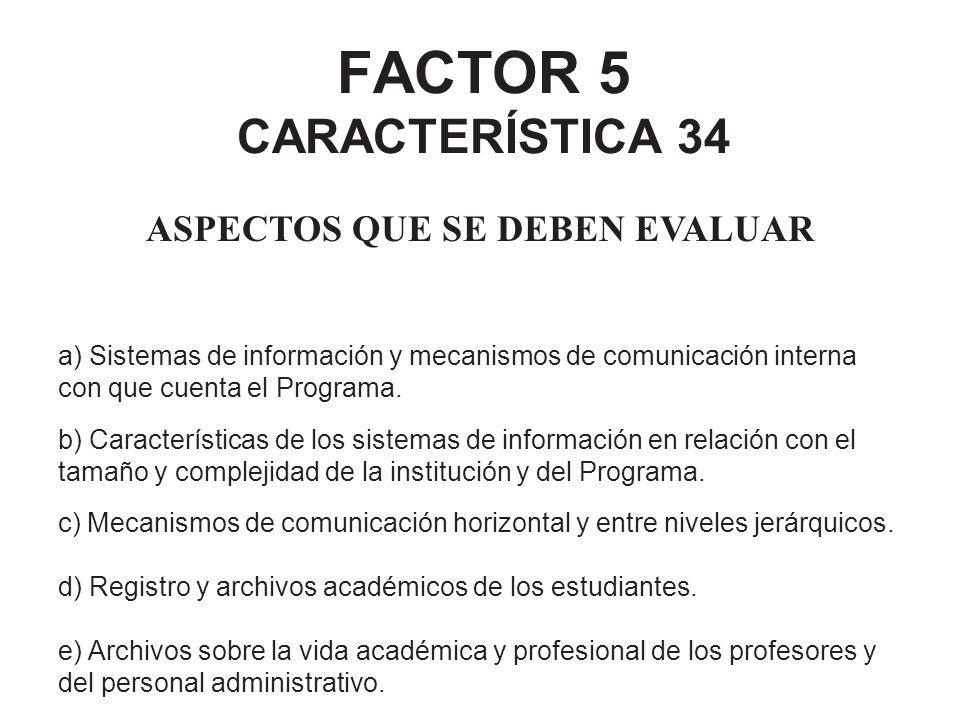 FACTOR 5 CARACTERÍSTICA 34 ASPECTOS QUE SE DEBEN EVALUAR a) Sistemas de información y mecanismos de comunicación interna con que cuenta el Programa. b