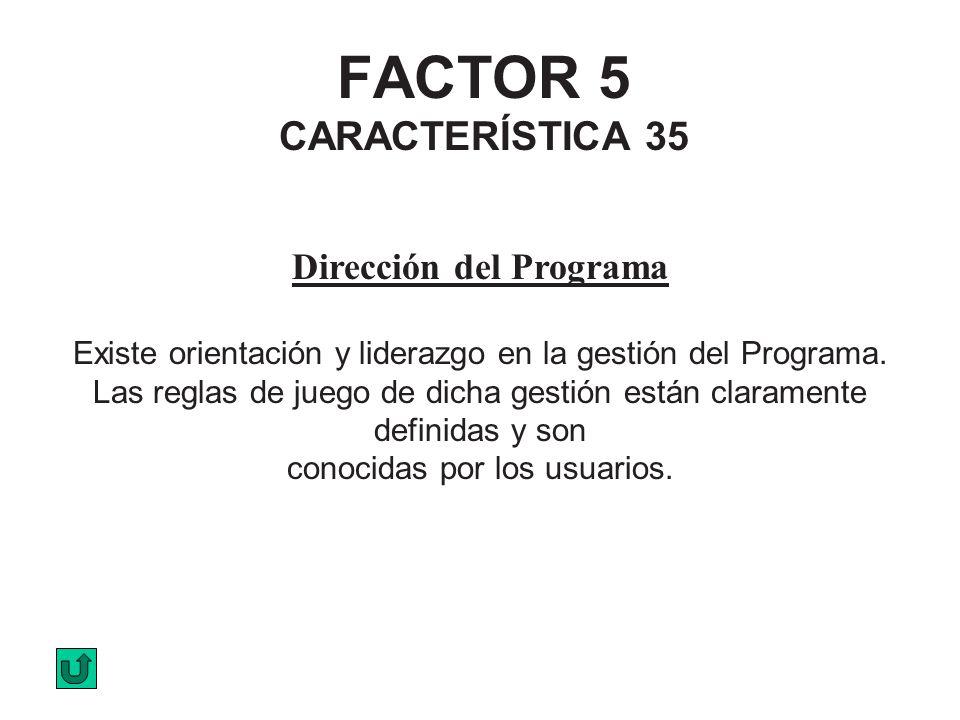 FACTOR 5 CARACTERÍSTICA 35 Dirección del Programa Existe orientación y liderazgo en la gestión del Programa. Las reglas de juego de dicha gestión está