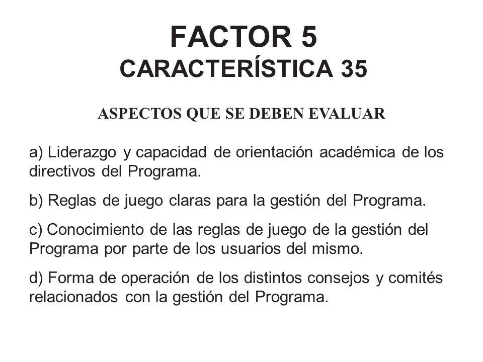 FACTOR 5 CARACTERÍSTICA 35 ASPECTOS QUE SE DEBEN EVALUAR a) Liderazgo y capacidad de orientación académica de los directivos del Programa. b) Reglas d