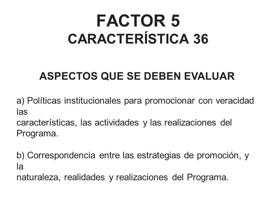 FACTOR 5 CARACTERÍSTICA 36 ASPECTOS QUE SE DEBEN EVALUAR a) Políticas institucionales para promocionar con veracidad las características, las activida