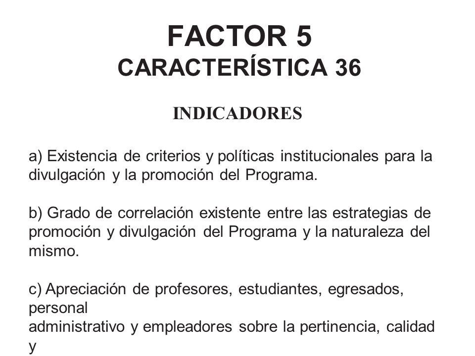 FACTOR 5 CARACTERÍSTICA 36 INDICADORES a) Existencia de criterios y políticas institucionales para la divulgación y la promoción del Programa. b) Grad