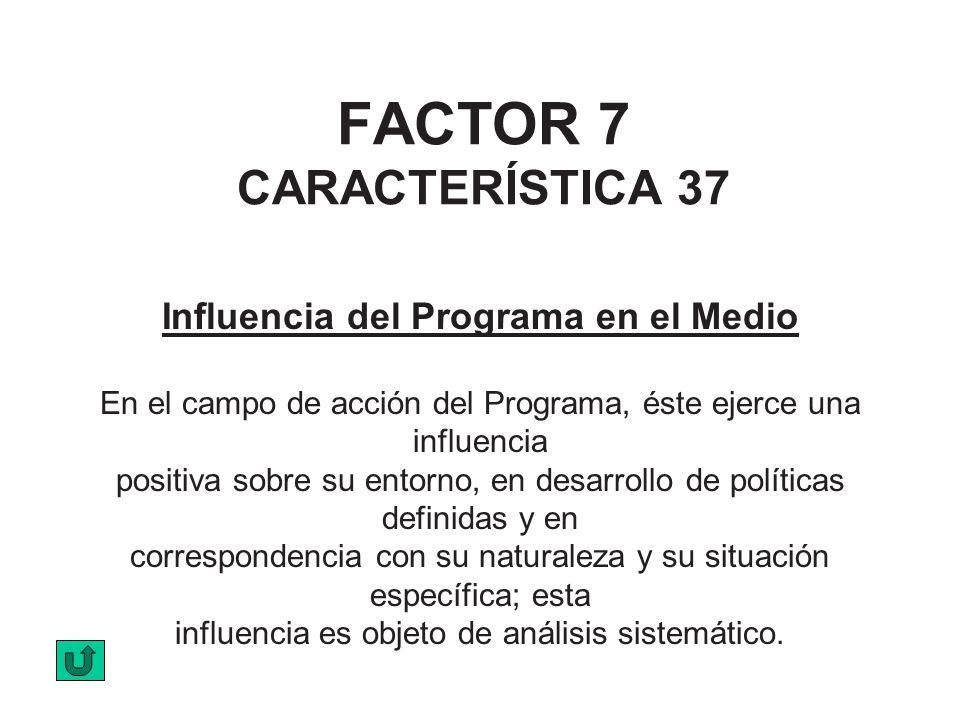 FACTOR 7 CARACTERÍSTICA 37 Influencia del Programa en el Medio En el campo de acción del Programa, éste ejerce una influencia positiva sobre su entorn
