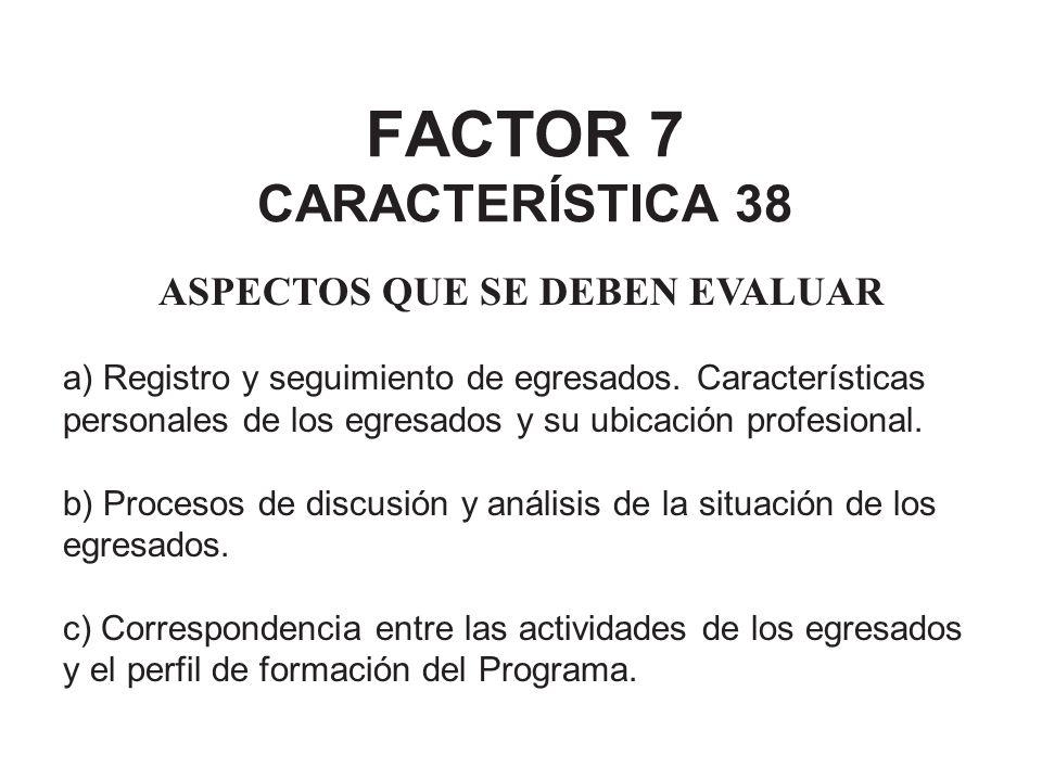 FACTOR 7 CARACTERÍSTICA 38 ASPECTOS QUE SE DEBEN EVALUAR a) Registro y seguimiento de egresados. Características personales de los egresados y su ubic