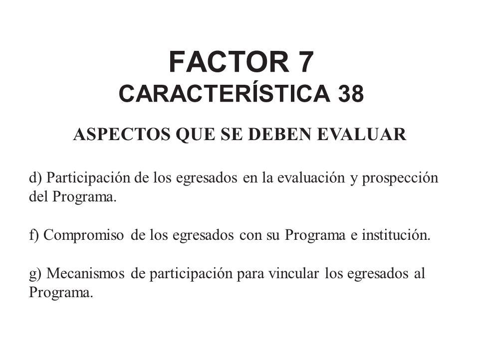FACTOR 7 CARACTERÍSTICA 38 ASPECTOS QUE SE DEBEN EVALUAR d) Participación de los egresados en la evaluación y prospección del Programa. f) Compromiso