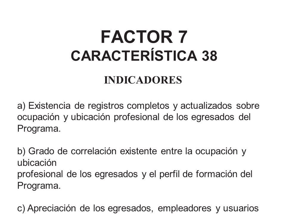 FACTOR 7 CARACTERÍSTICA 38 INDICADORES a) Existencia de registros completos y actualizados sobre ocupación y ubicación profesional de los egresados de