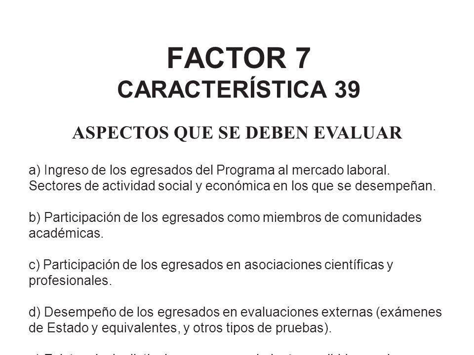 FACTOR 7 CARACTERÍSTICA 39 ASPECTOS QUE SE DEBEN EVALUAR a) Ingreso de los egresados del Programa al mercado laboral. Sectores de actividad social y e