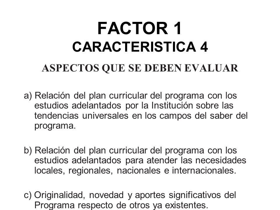 FACTOR 1 CARACTERISTICA 4 ASPECTOS QUE SE DEBEN EVALUAR a) Relación del plan curricular del programa con los estudios adelantados por la Institución s