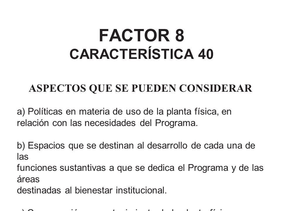 FACTOR 8 CARACTERÍSTICA 40 ASPECTOS QUE SE PUEDEN CONSIDERAR a) Políticas en materia de uso de la planta física, en relación con las necesidades del P
