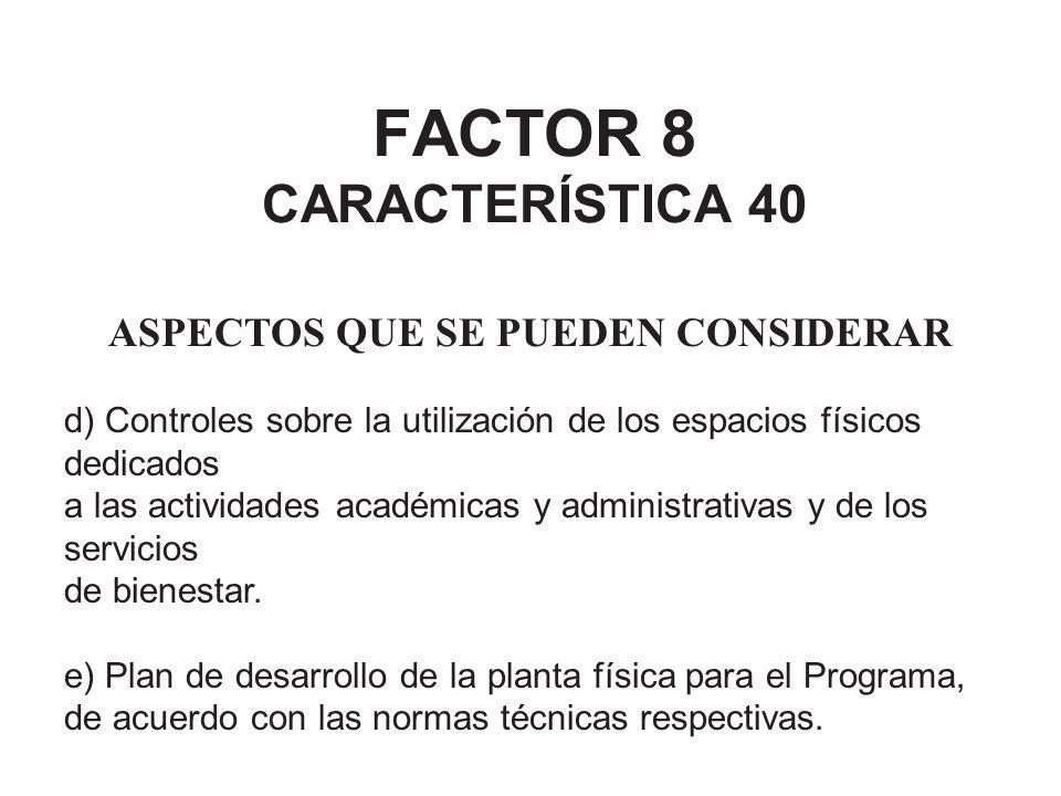 FACTOR 8 CARACTERÍSTICA 40 ASPECTOS QUE SE PUEDEN CONSIDERAR d) Controles sobre la utilización de los espacios físicos dedicados a las actividades aca