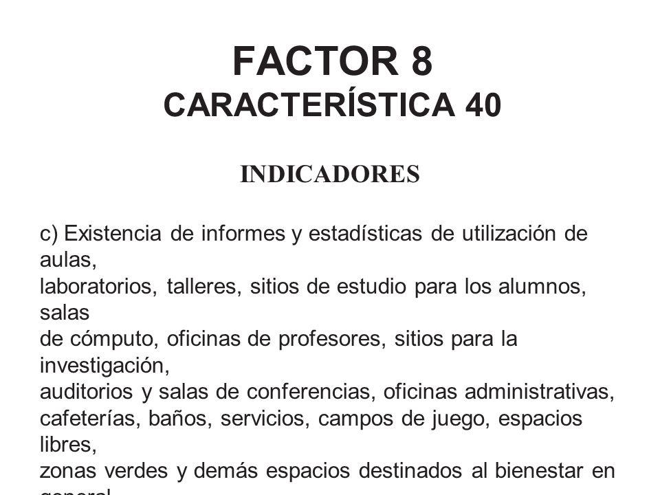 FACTOR 8 CARACTERÍSTICA 40 INDICADORES c) Existencia de informes y estadísticas de utilización de aulas, laboratorios, talleres, sitios de estudio par