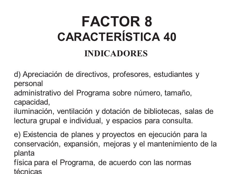 FACTOR 8 CARACTERÍSTICA 40 INDICADORES d) Apreciación de directivos, profesores, estudiantes y personal administrativo del Programa sobre número, tama