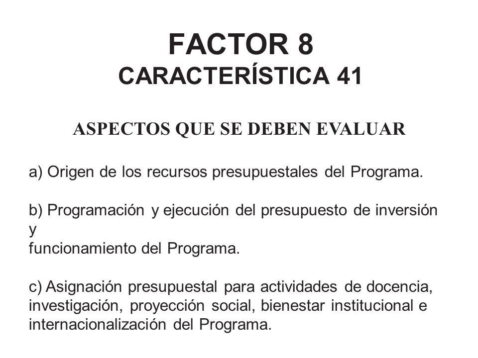 FACTOR 8 CARACTERÍSTICA 41 ASPECTOS QUE SE DEBEN EVALUAR a) Origen de los recursos presupuestales del Programa. b) Programación y ejecución del presup