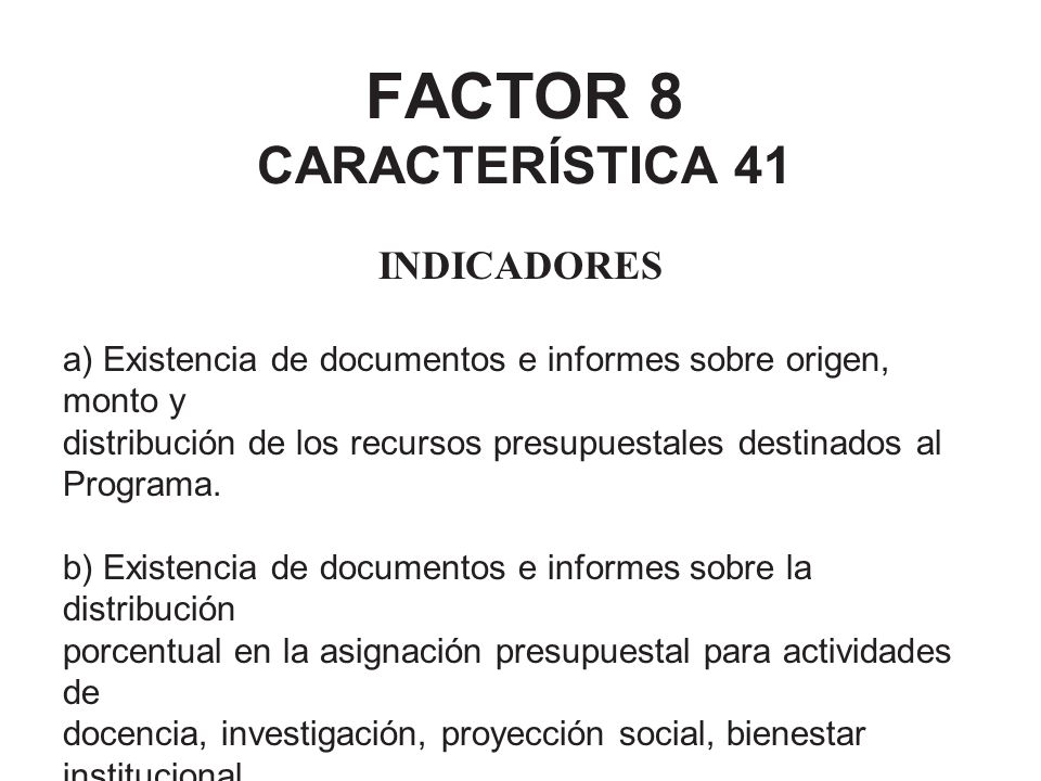 FACTOR 8 CARACTERÍSTICA 41 INDICADORES a) Existencia de documentos e informes sobre origen, monto y distribución de los recursos presupuestales destin