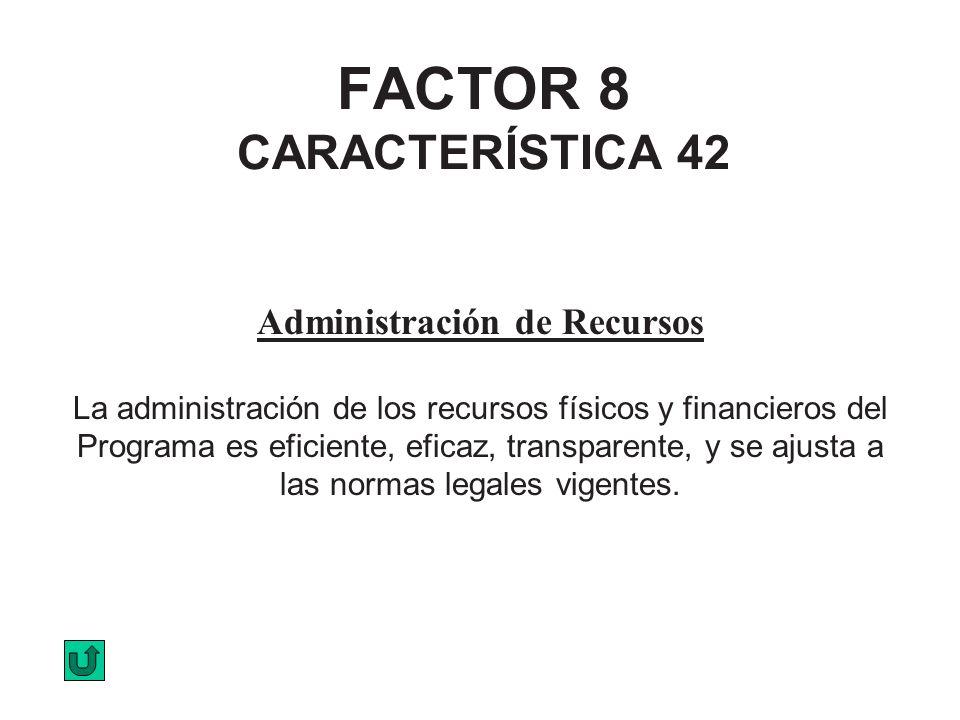 FACTOR 8 CARACTERÍSTICA 42 Administración de Recursos La administración de los recursos físicos y financieros del Programa es eficiente, eficaz, trans