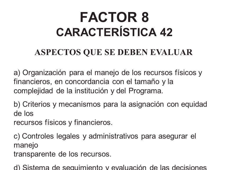 FACTOR 8 CARACTERÍSTICA 42 ASPECTOS QUE SE DEBEN EVALUAR a) Organización para el manejo de los recursos físicos y financieros, en concordancia con el