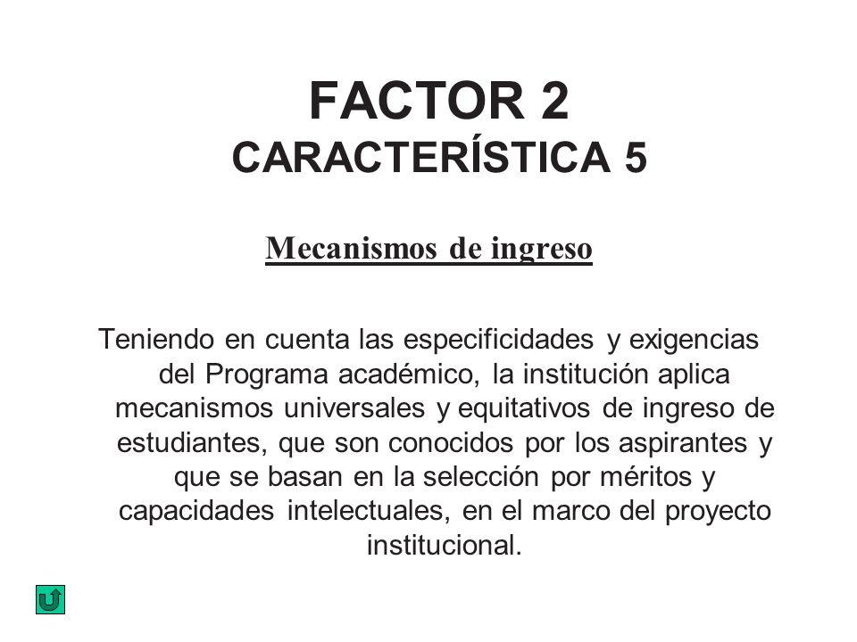 FACTOR 2 CARACTERÍSTICA 5 Mecanismos de ingreso Teniendo en cuenta las especificidades y exigencias del Programa académico, la institución aplica meca