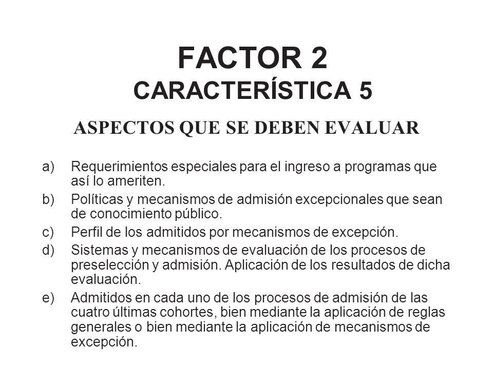 FACTOR 2 CARACTERÍSTICA 5 ASPECTOS QUE SE DEBEN EVALUAR a)Requerimientos especiales para el ingreso a programas que así lo ameriten. b)Políticas y mec